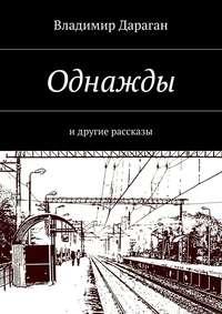 Дараган, Владимир  - Однажды. идругие рассказы