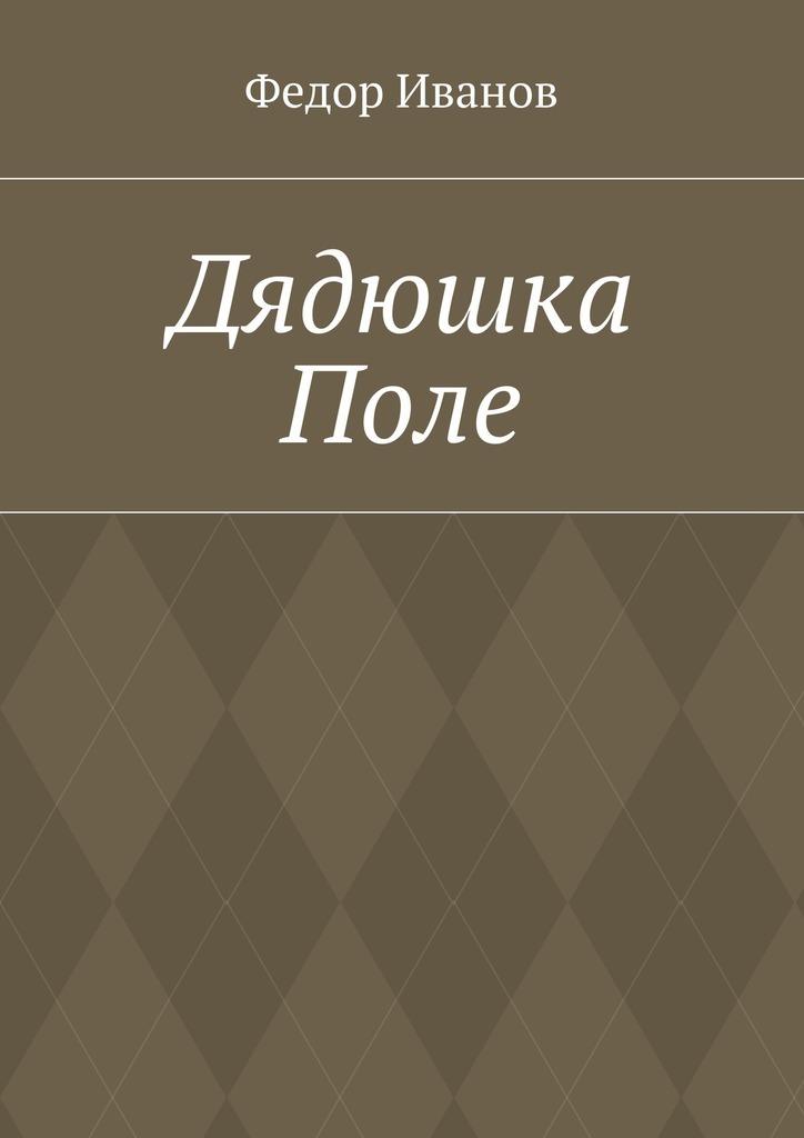 Федор Федорович Иванов Дядюшка Поле