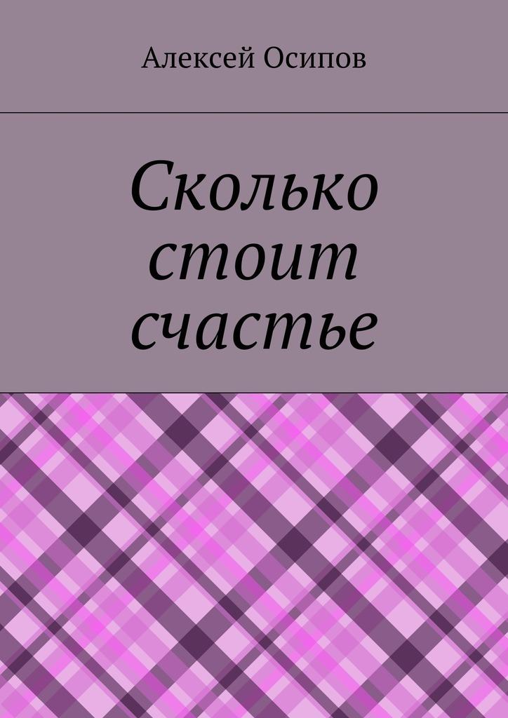 цена на Алексей Осипов Сколько стоит счастье