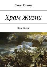 Кингов, Павел Николаевич  - Храм Жизни. Цена Жизни