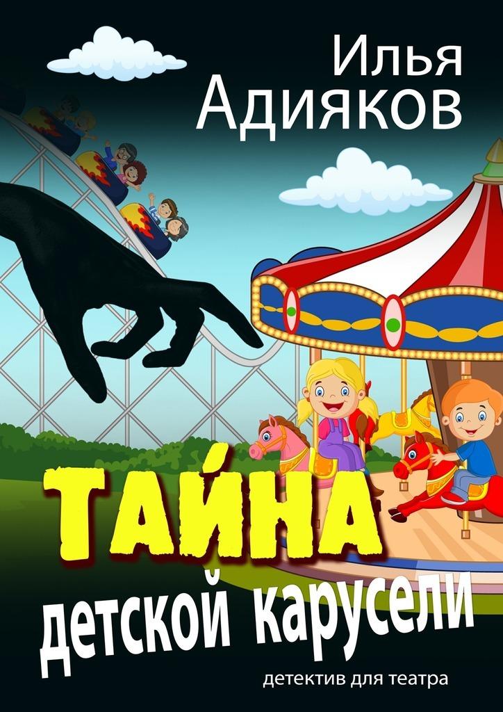 Илья Адияков - Тайна детской карусели. Детектив для театра