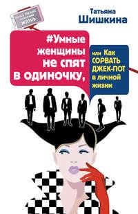 Шишкина, Татьяна  - #Умные женщины не спят в одиночку, или Как сорвать джек-пот в личной жизни