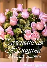 Буданова, Юлия Александровна  - Счастливая женщина. Сборник статей