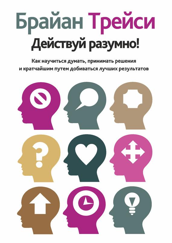 Обложка книги Действуй разумно! Как научиться думать, принимать решения и кратчайшим путем добиваться лучших результатов, автор Трейси, Брайан