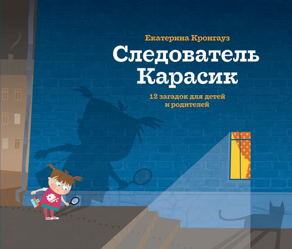 Екатерина Кронгауз Следователь Карасик. 12 загадок для детей и родителей следователь карасик
