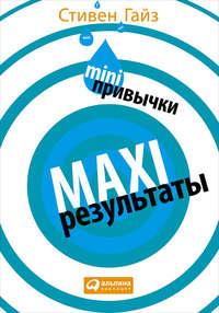 Гайз, Стивен  - MINI-привычки – MAXI-результаты