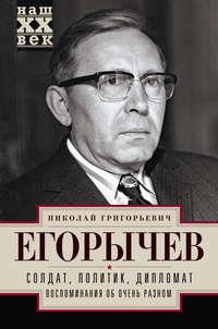 Егорычев, Николай  - Солдат. Политик. Дипломат. Воспоминания об очень разном