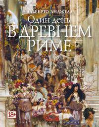 Анджела, Альберто  - Один день в Древнем Риме. Повседневная жизнь, тайны и курьезы