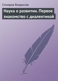 Столяров, Владислав  - Наука о развитии. Первое знакомство с диалектикой