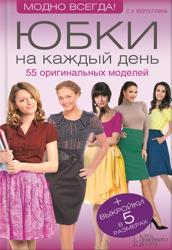 Светлана Хворостухина Юбки на каждый день. 55 оригинальных моделей