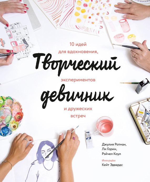 Джулия Ротман Творческий девичник. 10 идей для вдохновения, экспериментов и дружеских встреч джулия ротман творческий девичник 10 идей для вдохновения экспериментов и дружеских встреч