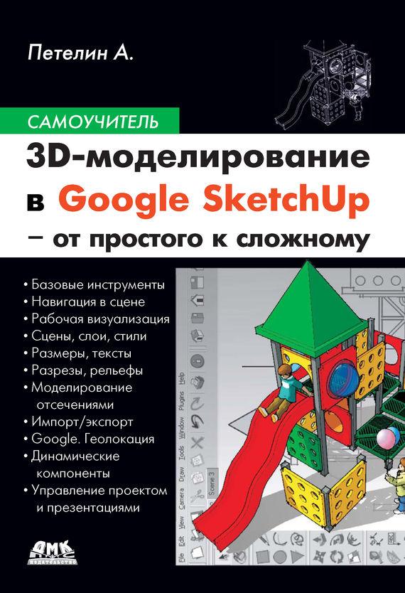 Александр Петелин 3D-моделирование в Google SketchUp – от простого к сложному в т тозик самоучитель sketchup