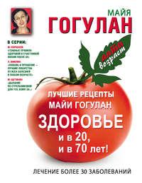 Гогулан, Майя  - Лучшие рецепты Майи Гогулан. Здоровье и в 20 и в 70 лет!