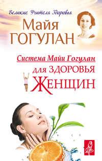 Гогулан, Майя  - Система Майи Гогулан для здоровья женщин