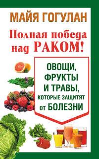 - Полная победа над раком! Овощи, фрукты и травы, которые защитят от болезни