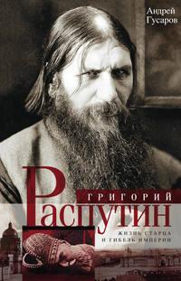 Гусаров, Андрей  - Григорий Распутин. Жизнь старца и гибель империи