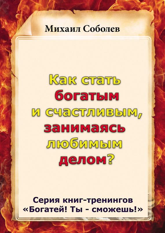 Михаил Соболев Как стать богатым и счастливым, занимаясь любимым делом? радуга м сверхвозможности человека как стать экстрасенсом
