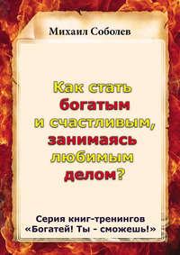 Соболев, Михаил  - Как стать богатым и счастливым, занимаясь любимым делом?