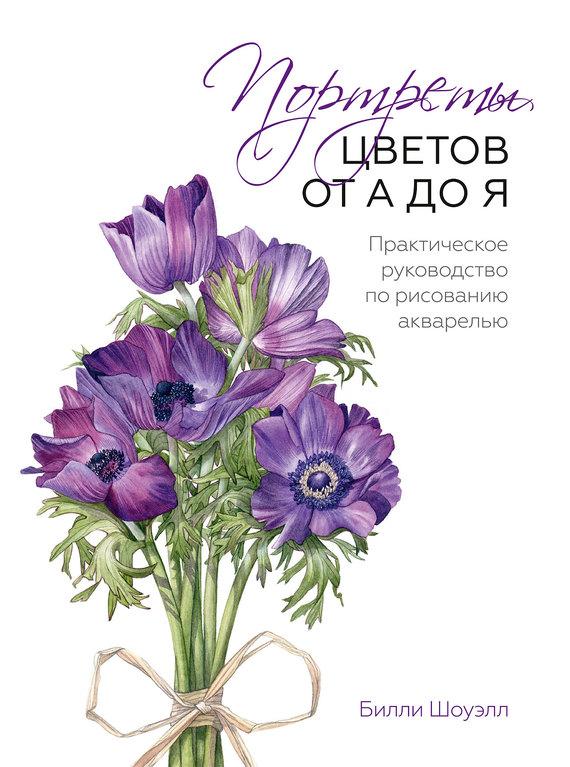 Билли Шоуэлл Портреты цветов от А до Я. Практическое руководство по рисованию акварелью шампунь ducray скванорм шампунь от жирной перхоти