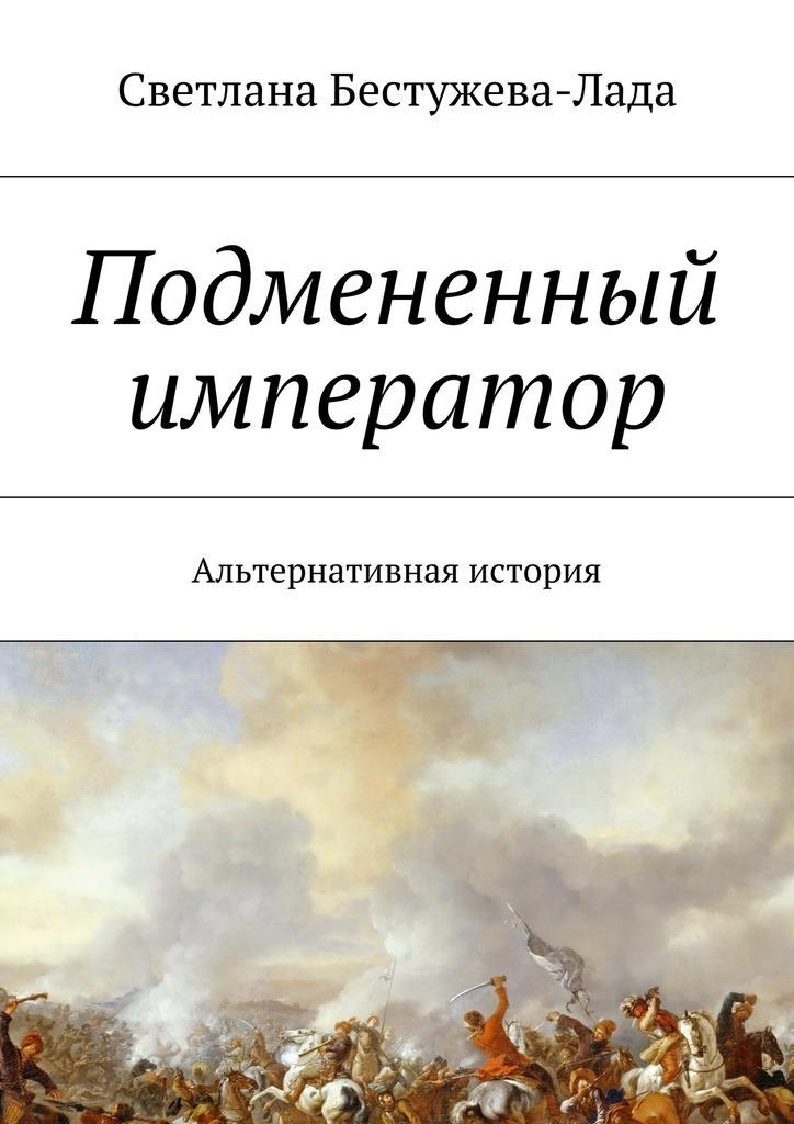 Светлана Игоревна Бестужева-Лада Подмененный император. Альтернативная история мазин а в трон императора