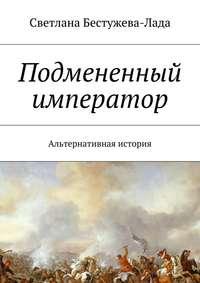 Светлана Игоревна Бестужева-Лада - Подмененный император. Альтернативная история