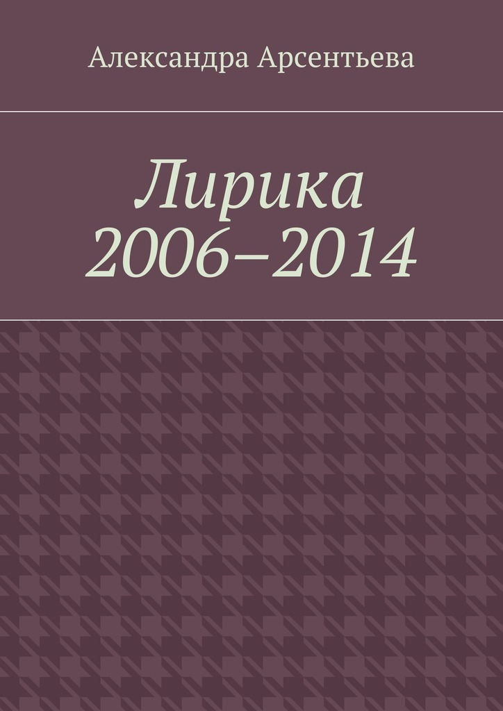 Александра Арсентьева Лирика 2006–2014 александра арсентьева лирика 2014 2016