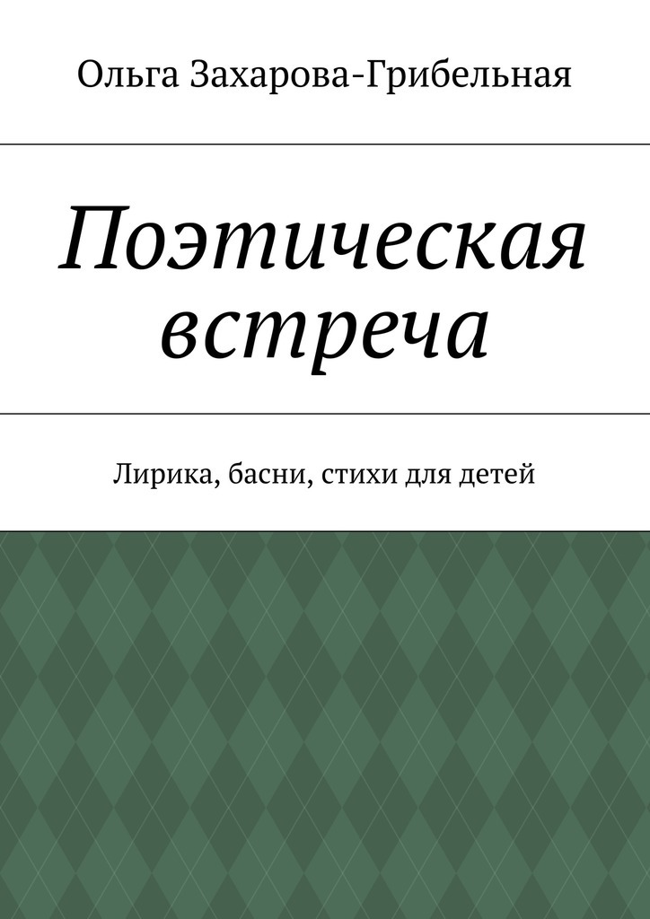 Ольга Александровна Захарова-Грибельная Поэтическая встреча. Лирика, басни, стихи для детей