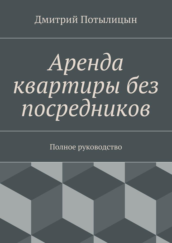 Дмитрий Потылицын Аренда квартиры без посредников. Полное руководство куплю квартиру в москве 1комнатную без посредников