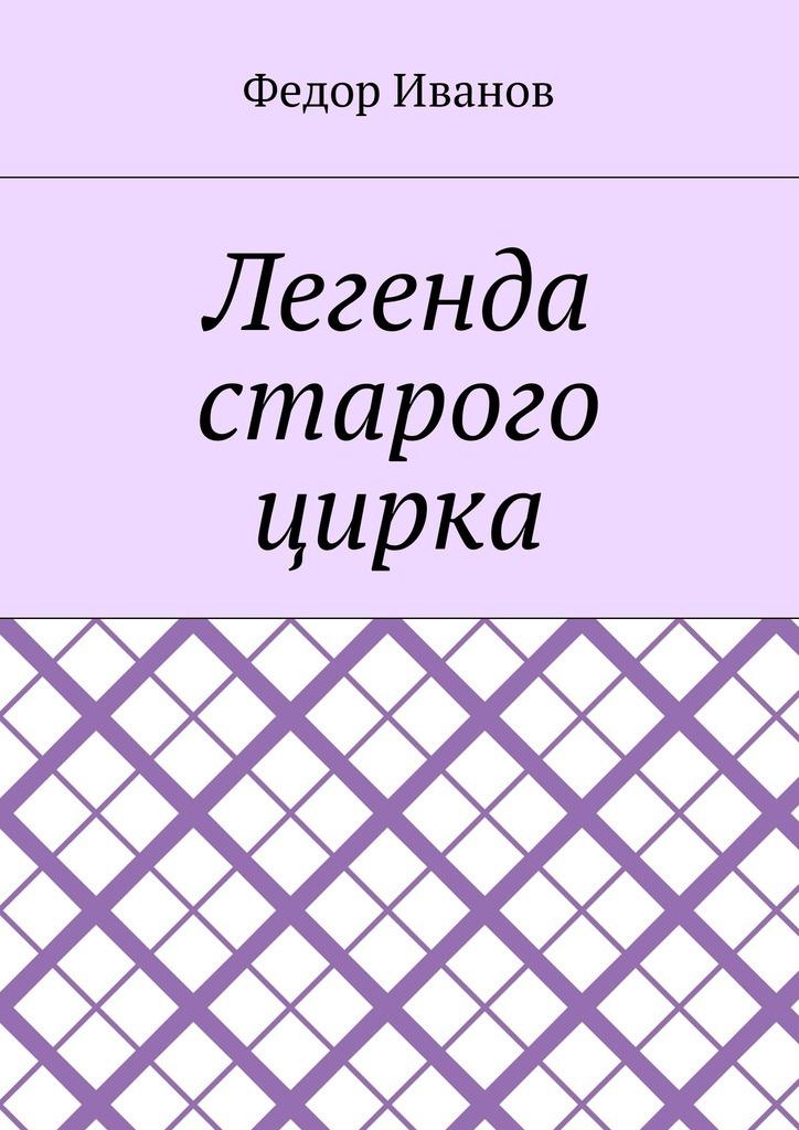 Федор Федорович Иванов Легенда старого цирка мария жукова гладкова легенда о втором отражении