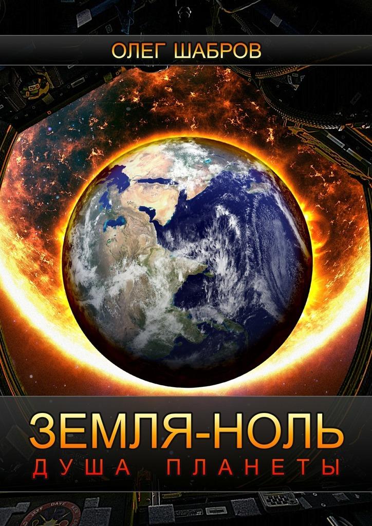 Олег Шабров - Земля-ноль. Душа планеты