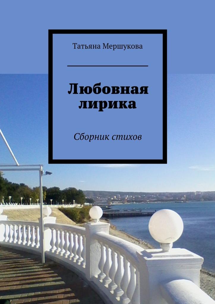 Татьяна Мершукова Любовная лирика. Сборник стихов