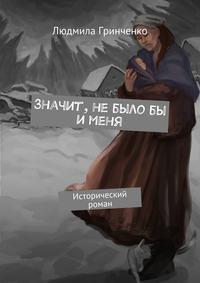 Гринченко, Людмила  - Значит, небылобы именя. Исторический роман