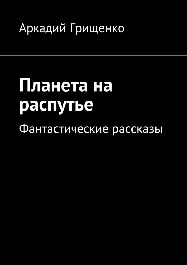Аркадий Грищенко - Планета на распутье. Фантастические рассказы