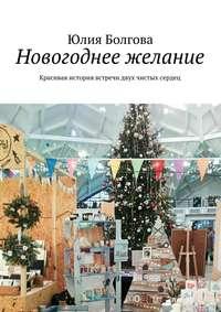 Болгова, Юлия  - Новогоднее желание. Красивая история встречи двух чистых сердец