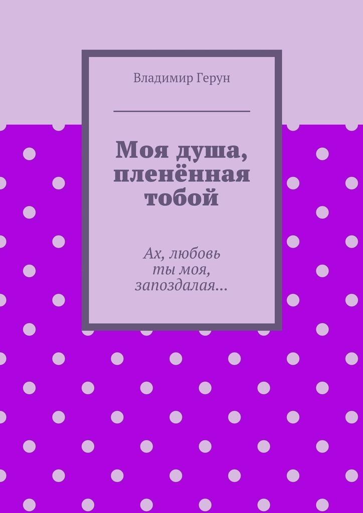 Владимир Герун Моя душа, пленённая тобой. Ах, любовь тымоя, запоздалая… алюшина т моя нечаянная радость