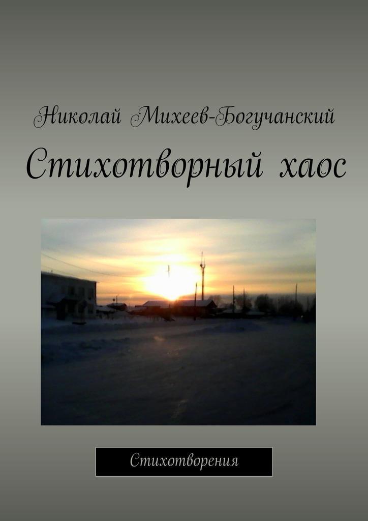 Николай Михеев-Богучанский Стихотворный хаос. Стихотворения не без греха