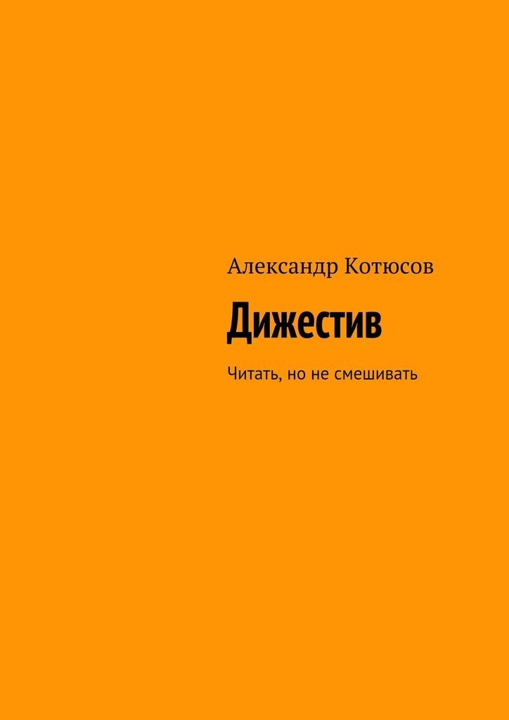 Александр Котюсов Дижестив. Читать, но не смешивать