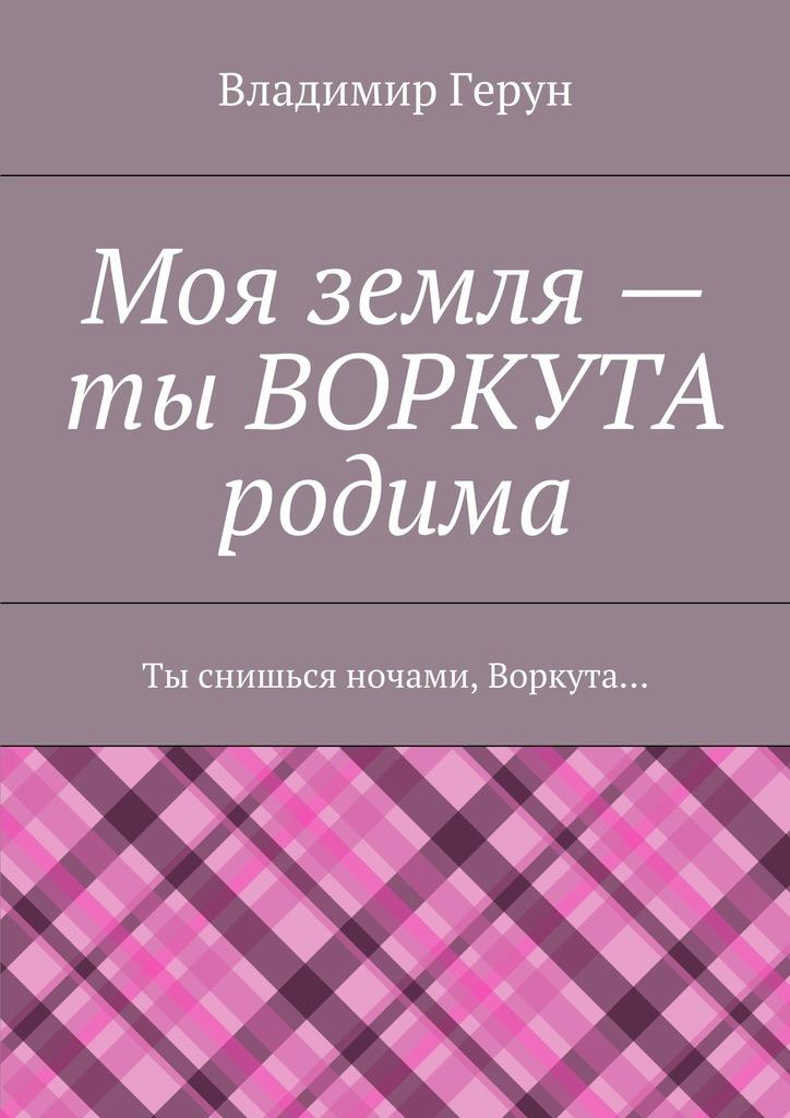 Владимир Герун Моя земля– ты ВОРКУТА родима. Ты снишься ночами, Воркута…