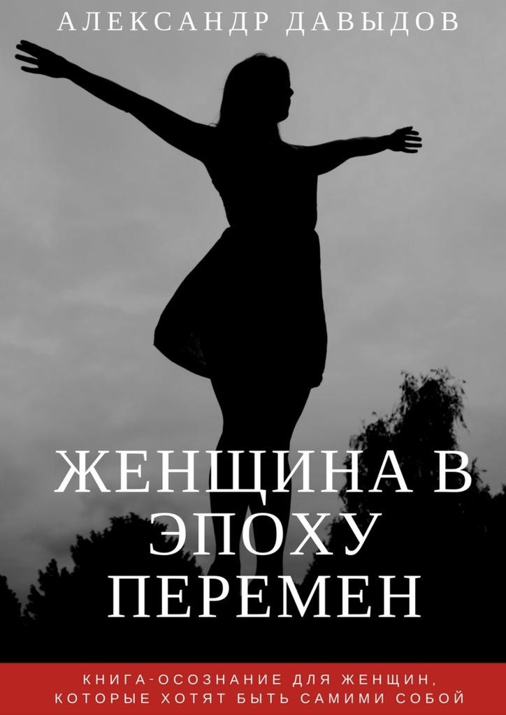 Александр Давыдов Женщина вэпоху перемен. Книга-осознание для женщин, которые хотят быть самими собой
