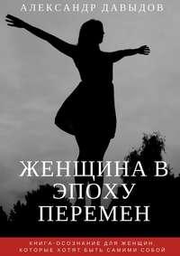 Давыдов, Александр  - Женщина вэпоху перемен. Книга-осознание для женщин, которые хотят быть самими собой