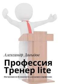 Давыдов, Александр  - Профессия Тренер lite. Инструкция по безопасности для идущих в профессию