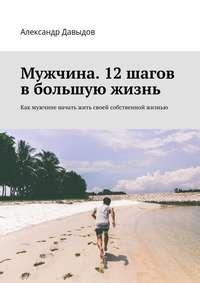 Давыдов, Александр  - Мужчина. 12 шагов в большую жизнь. Как мужчине начать жить своей собственной жизнью