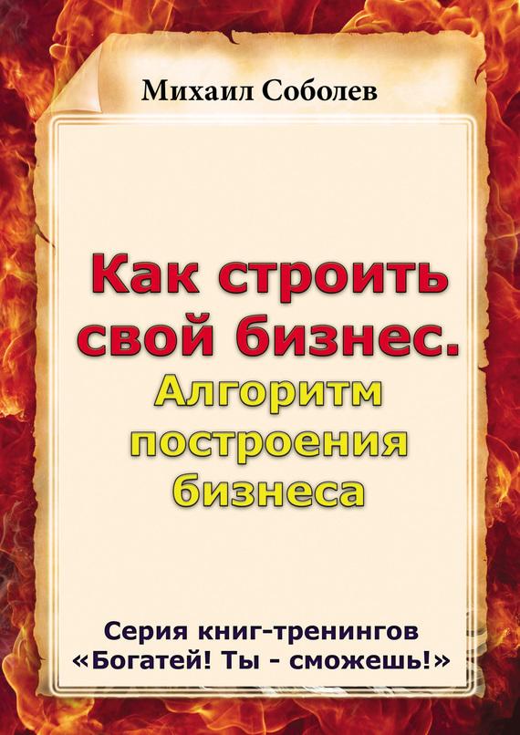 Михаил Соболев Как строить свой бизнес. Алгоритм построения бизнеса