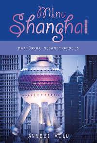 Anneli Vilu - Minu Shanghai. Maat?druk megametropolis