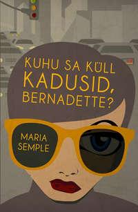 Semple, Maria  - Kuhu sa k?ll kadusid, Bernadette?