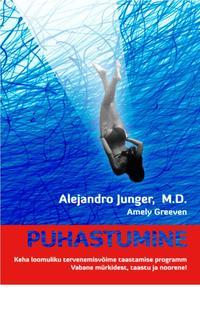 Alejandro Junger, M.D. - PUHASTUMINE. Keha loomuliku tervenemisv?ime taastamise programm. Vabane m?rkidest, taastu ja noorene!