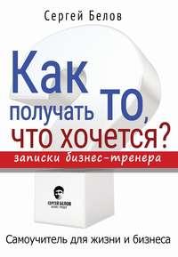 Белов, Сергей  - Как получать то, что хочется? Записки бизнес-тренера