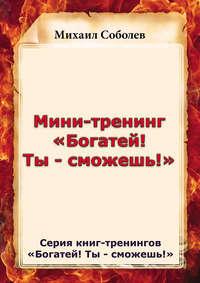 Соболев, Михаил  - Мини-тренинг «Богатей! Ты – сможешь!»