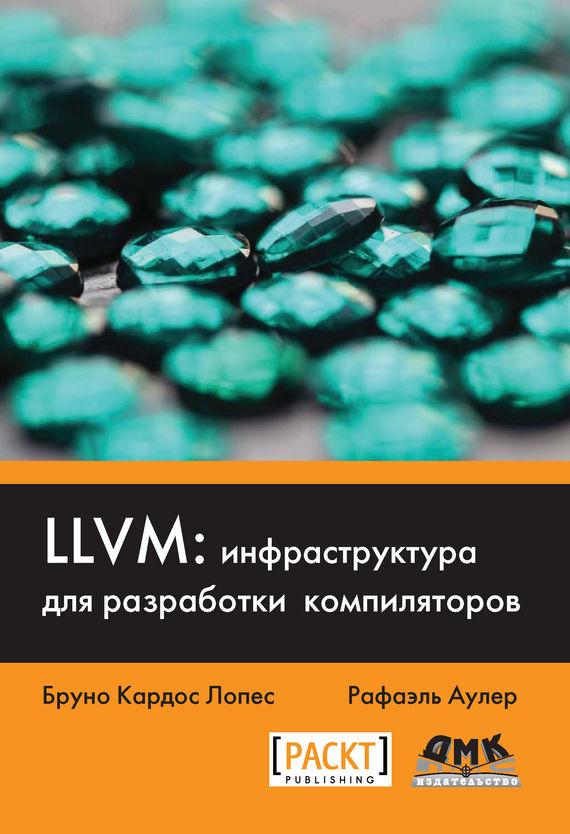 Бруно Кардос Лопес LLVM: инфраструктура для разработки компиляторов