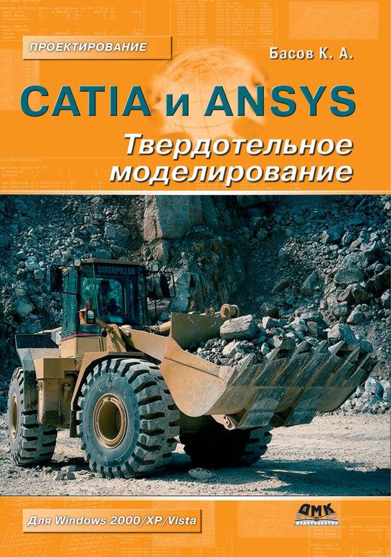 К. А. Басов CATIA и ANSYS. Твердотельное моделирование к а басов catia v5 геометрическое моделирование